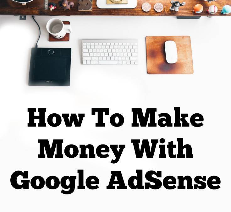 How to Make Money with Google AdSense…. When You Dont Even Know Where To Start