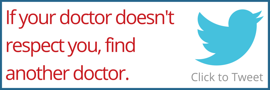 If your doctor doesn't respect you, find another doctor.