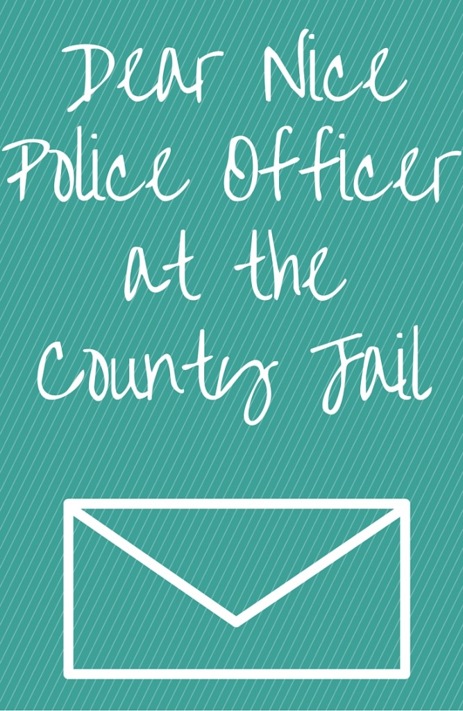 An open letter to a nice police officer at the county jail who showed me kindness when my husband was arrested. Not all police are bad. Good people do still exist in the world | inspiration