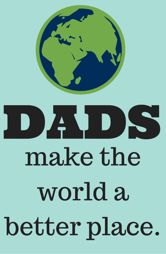 5 Ways dads make the world a better place. (plus, a rant about dads in divorce situations) Happy Father's Day!